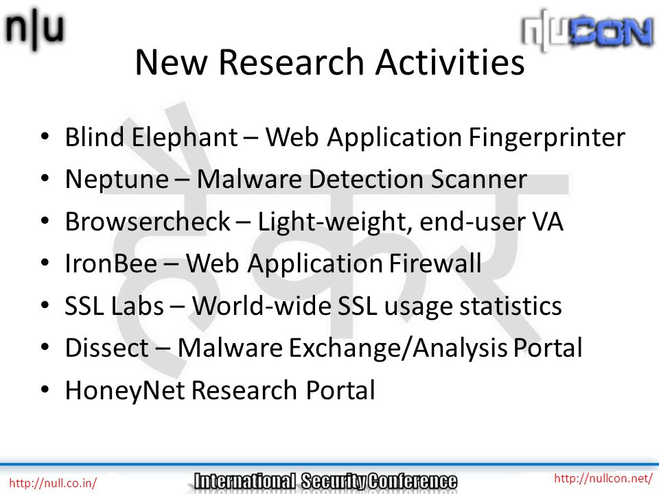 New Research Activities Blind Elephant – Web Application Fingerprinter Neptune – Malware Detection Scanner Browsercheck – Light-weight, end-user VA IronBee – Web Application Firewall SSL Labs – World-wide SSL usage statistics Dissect – Malware Exchange/Analysis Portal HoneyNet Research Portal http://null.co.in/ http://nullcon.net/