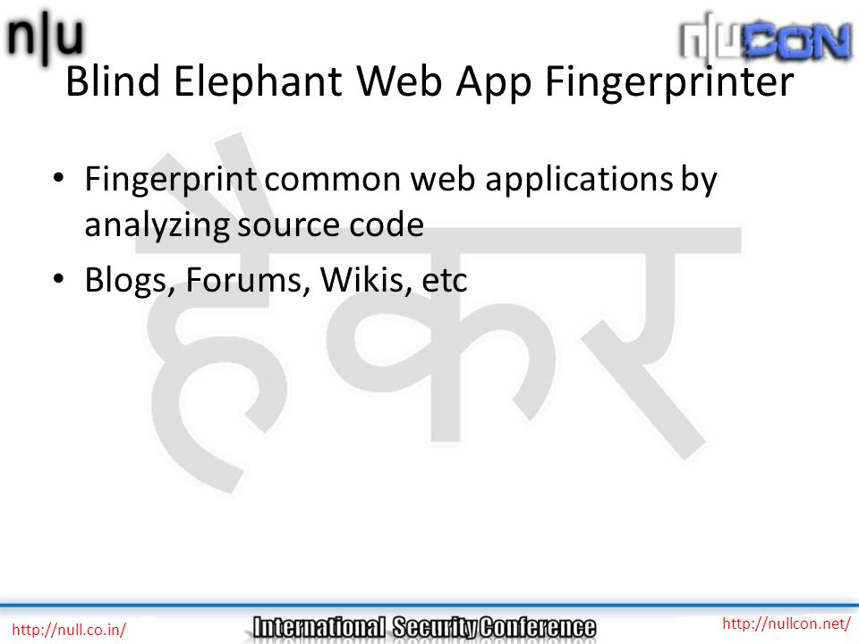 Blind Elephant Web App Fingerprinter Fingerprint common web applications by analyzing source code Blogs, Forums, Wikis, etc http://null.co.in/ http://nullcon.net/