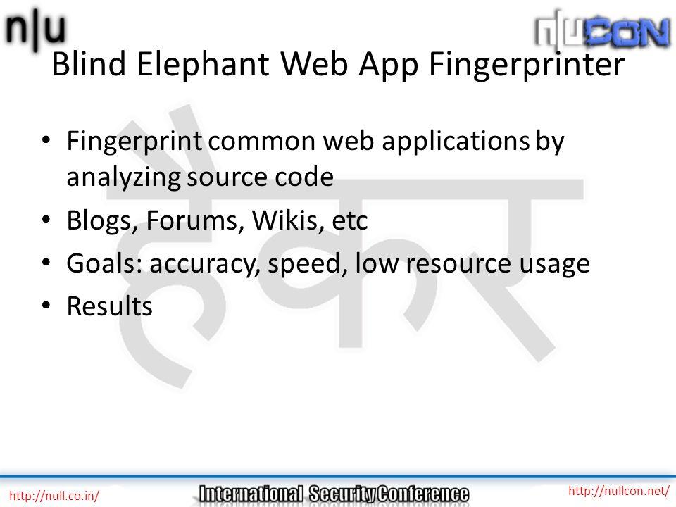 Blind Elephant Web App Fingerprinter Fingerprint common web applications by analyzing source code Blogs, Forums, Wikis, etc Goals: accuracy, speed, lo
