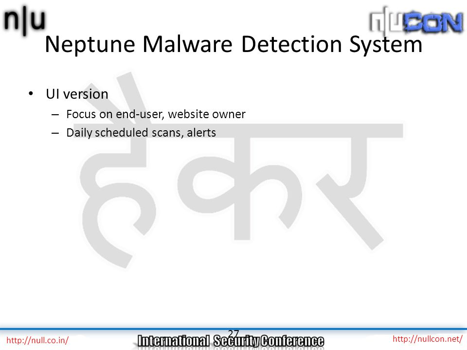 Neptune Malware Detection System UI version – Focus on end-user, website owner – Daily scheduled scans, alerts 27 http://null.co.in/ http://nullcon.net/
