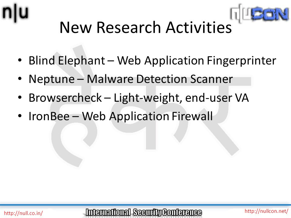 New Research Activities Blind Elephant – Web Application Fingerprinter Neptune – Malware Detection Scanner Browsercheck – Light-weight, end-user VA IronBee – Web Application Firewall http://null.co.in/ http://nullcon.net/