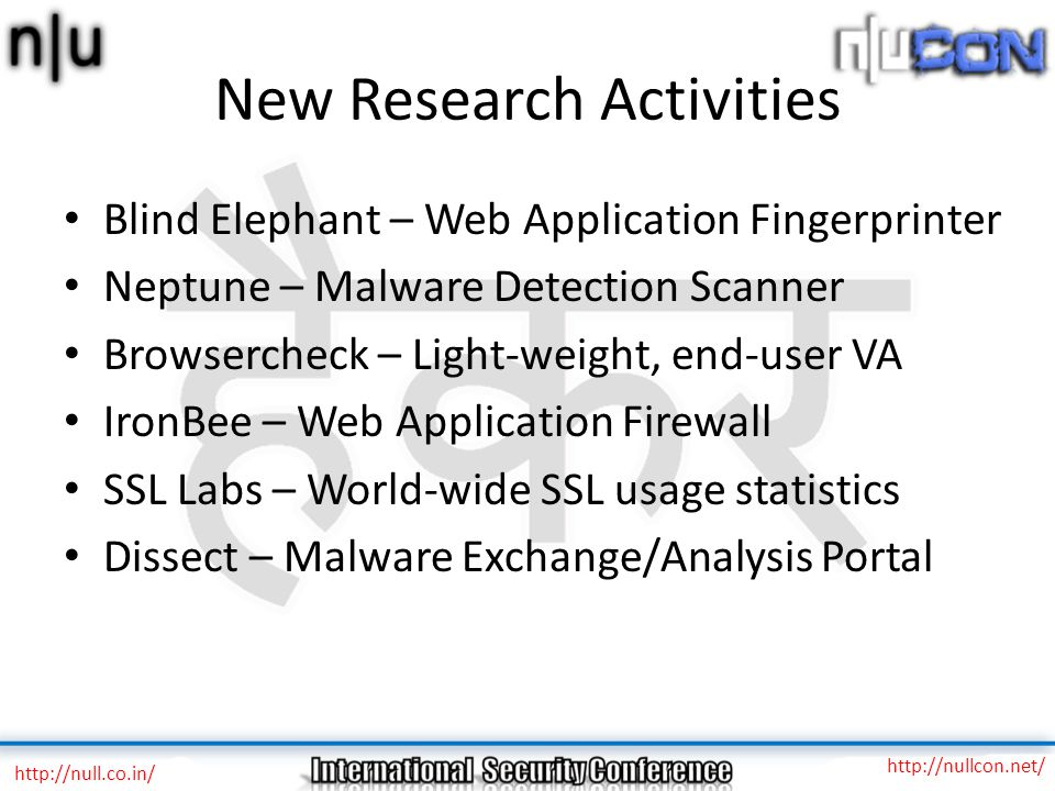 New Research Activities Blind Elephant – Web Application Fingerprinter Neptune – Malware Detection Scanner Browsercheck – Light-weight, end-user VA IronBee – Web Application Firewall SSL Labs – World-wide SSL usage statistics Dissect – Malware Exchange/Analysis Portal http://null.co.in/ http://nullcon.net/