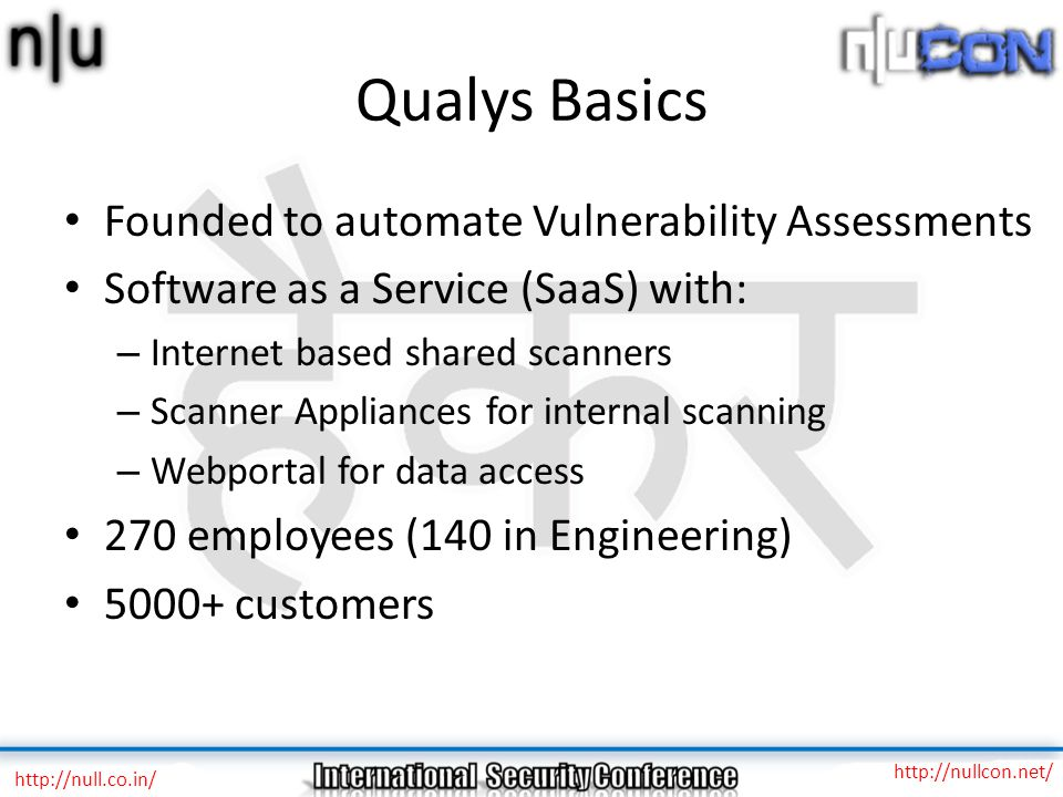 Qualys Basics Founded to automate Vulnerability Assessments Software as a Service (SaaS) with: – Internet based shared scanners – Scanner Appliances for internal scanning – Webportal for data access 270 employees (140 in Engineering) 5000+ customers http://null.co.in/ http://nullcon.net/