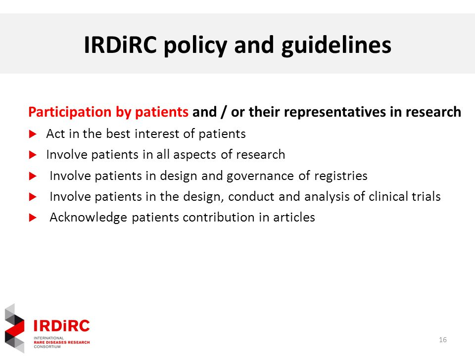 IRDiRC policy and guidelines 16 Participation by patients and / or their representatives in research  Act in the best interest of patients  Involve patients in all aspects of research  Involve patients in design and governance of registries  Involve patients in the design, conduct and analysis of clinical trials  Acknowledge patients contribution in articles