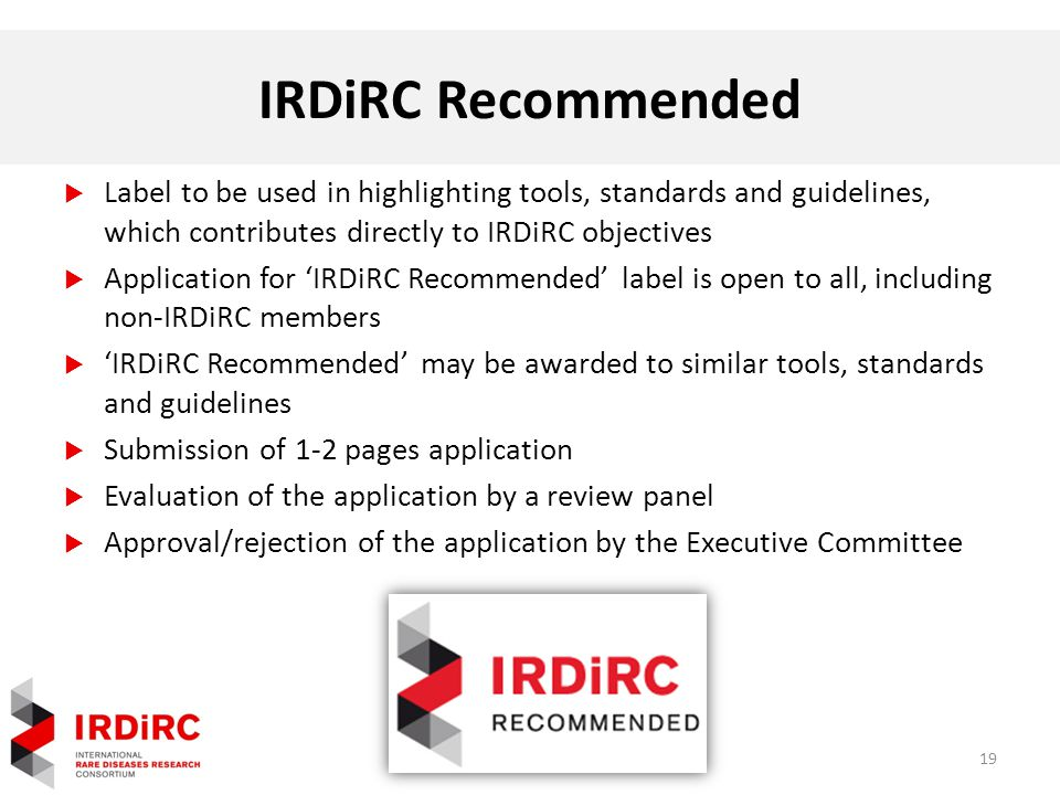 IRDiRC Recommended  Label to be used in highlighting tools, standards and guidelines, which contributes directly to IRDiRC objectives  Application for 'IRDiRC Recommended' label is open to all, including non-IRDiRC members  'IRDiRC Recommended' may be awarded to similar tools, standards and guidelines  Submission of 1-2 pages application  Evaluation of the application by a review panel  Approval/rejection of the application by the Executive Committee 19