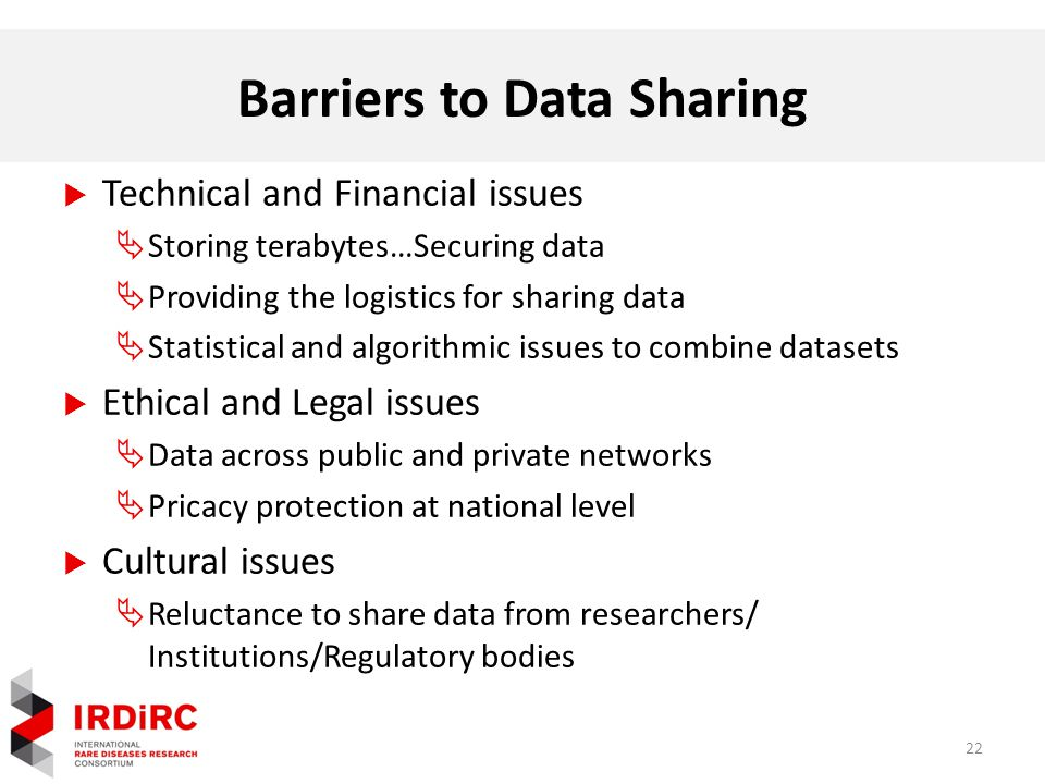 Barriers to Data Sharing  Technical and Financial issues  Storing terabytes…Securing data  Providing the logistics for sharing data  Statistical and algorithmic issues to combine datasets  Ethical and Legal issues  Data across public and private networks  Pricacy protection at national level  Cultural issues  Reluctance to share data from researchers/ Institutions/Regulatory bodies 22