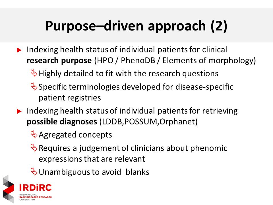Purpose–driven approach (2)  Indexing health status of individual patients for clinical research purpose (HPO / PhenoDB / Elements of morphology)  Highly detailed to fit with the research questions  Specific terminologies developed for disease-specific patient registries  Indexing health status of individual patients for retrieving possible diagnoses (LDDB,POSSUM,Orphanet)  Agregated concepts  Requires a judgement of clinicians about phenomic expressions that are relevant  Unambiguous to avoid blanks