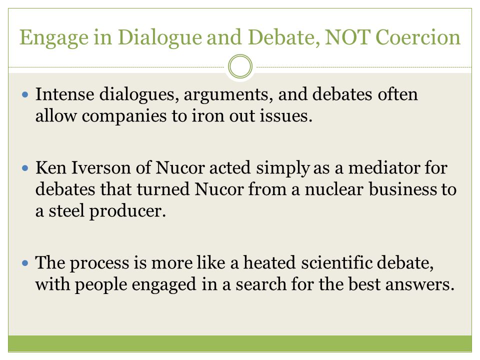 Engage in Dialogue and Debate, NOT Coercion Intense dialogues, arguments, and debates often allow companies to iron out issues.