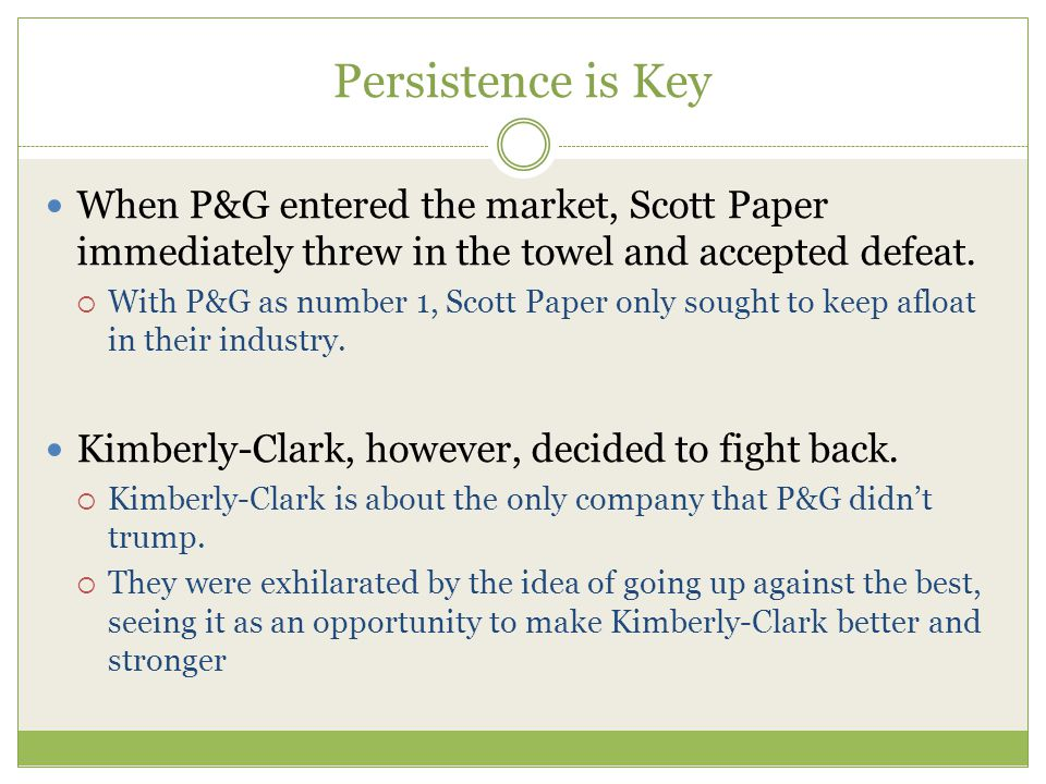 Persistence is Key When P&G entered the market, Scott Paper immediately threw in the towel and accepted defeat.
