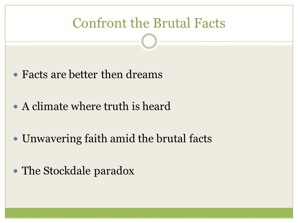 Confront the Brutal Facts Facts are better then dreams A climate where truth is heard Unwavering faith amid the brutal facts The Stockdale paradox