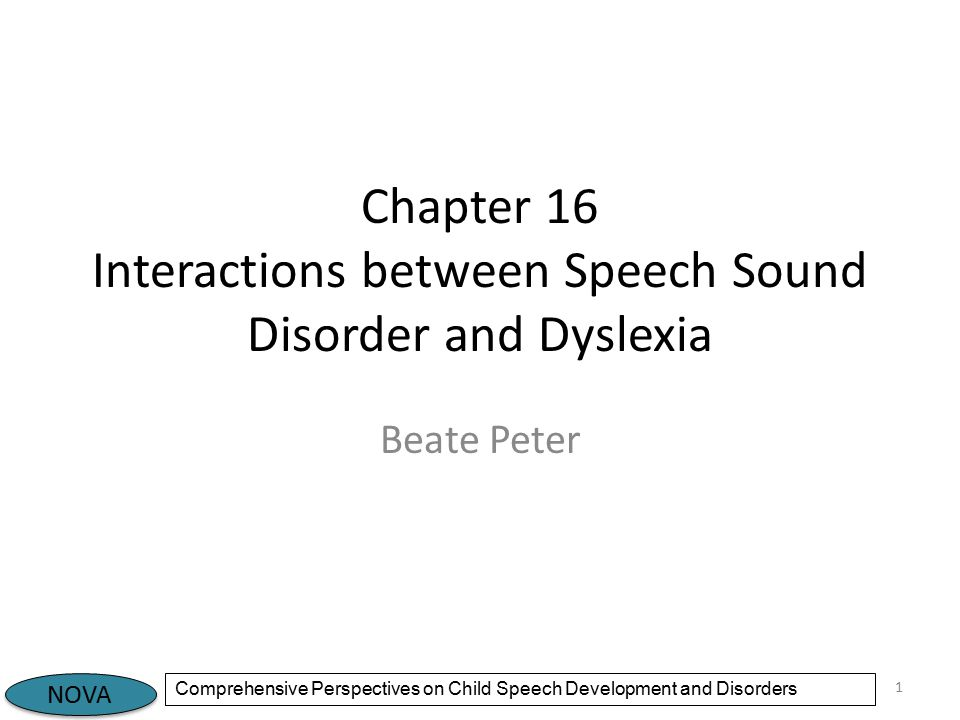 NOVA Comprehensive Perspectives on Child Speech Development and Disorders Introduction Written language is acquired several years after spoken language This is true for all types of representing speech sound with symbols (logographic symbols, alphabetic script, syllabaries) In English, the relationship between alphabetic symbols and speech sounds is extraordinarily complex The purposes of this chapter: – Describe the core and associated characteristics of dyslexia – Show how dyslexia and speech sound disorder (SSD) are related – Consider possible subtypes and shared substrates in dyslexia and SSD 2