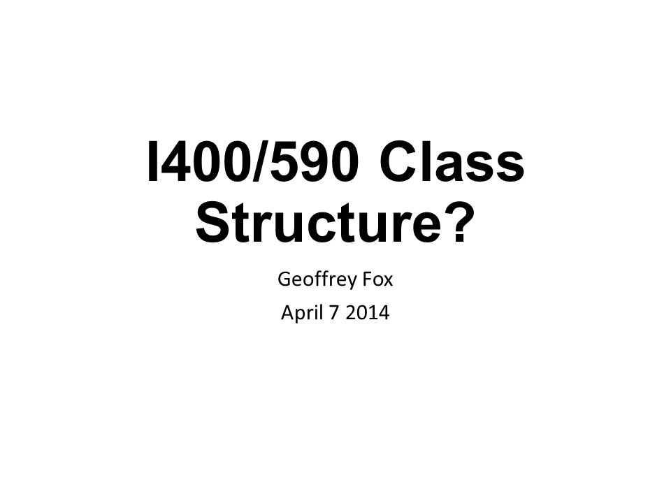 I400/590 Class Structure? Geoffrey Fox April 7 2014