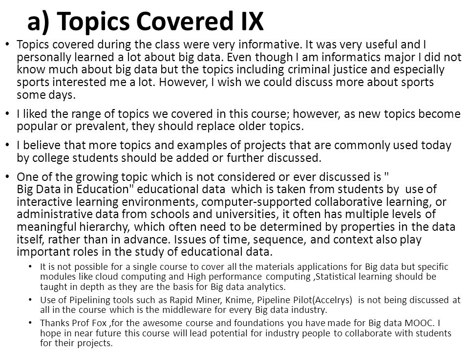 a) Topics Covered IX Topics covered during the class were very informative. It was very useful and I personally learned a lot about big data. Even tho
