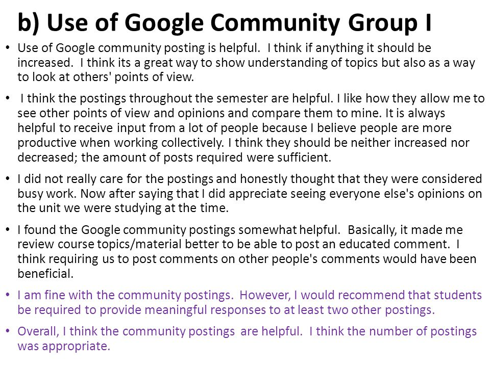 b) Use of Google Community Group I Use of Google community posting is helpful. I think if anything it should be increased. I think its a great way to