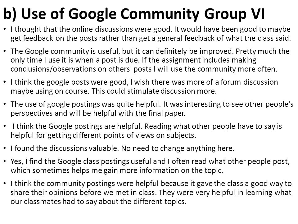 b) Use of Google Community Group VI I thought that the online discussions were good. It would have been good to maybe get feedback on the posts rather