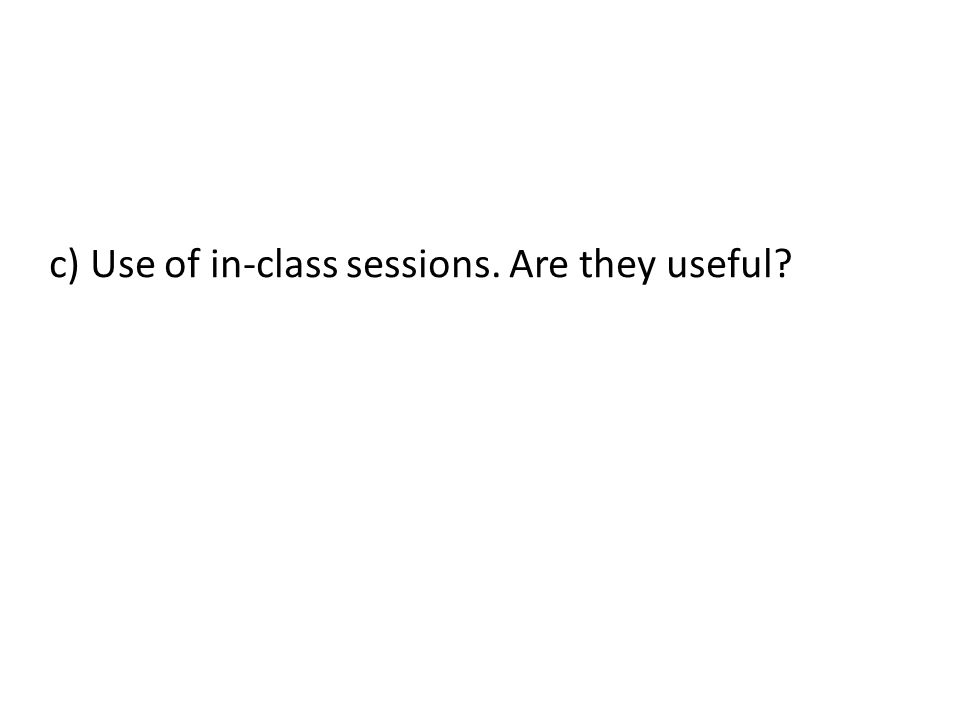 c) Use of in-class sessions. Are they useful?