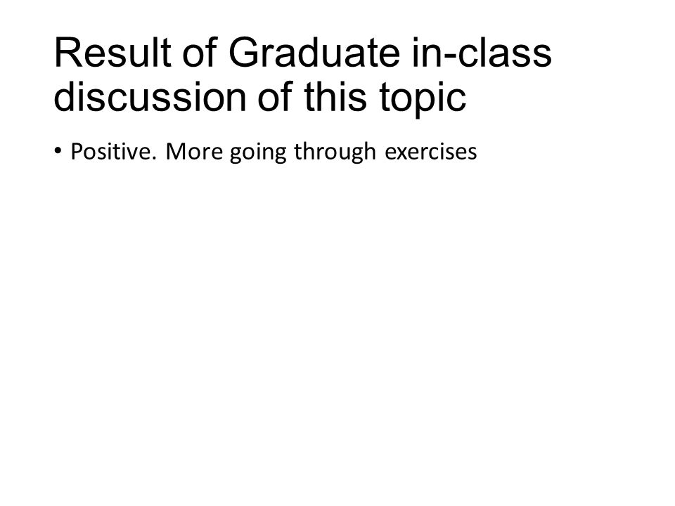 Result of Graduate in-class discussion of this topic Positive. More going through exercises