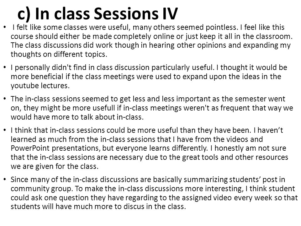 c) In class Sessions IV I felt like some classes were useful, many others seemed pointless. I feel like this course should either be made completely o