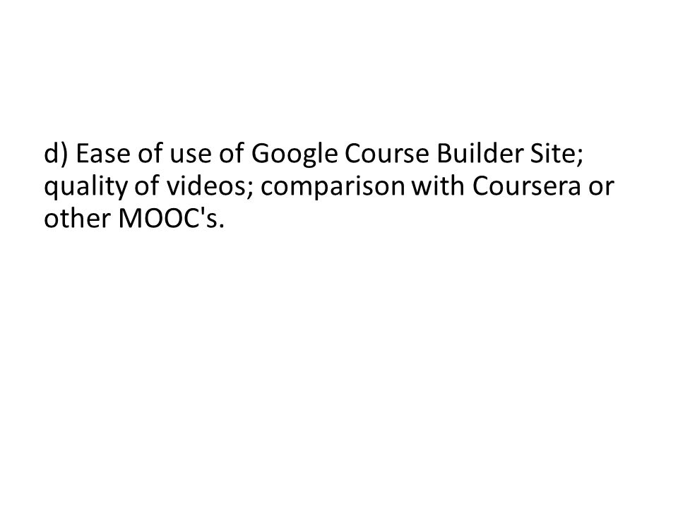 d) Ease of use of Google Course Builder Site; quality of videos; comparison with Coursera or other MOOC's.