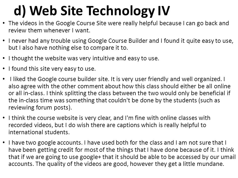 d) Web Site Technology IV The videos in the Google Course Site were really helpful because I can go back and review them whenever I want. I never had