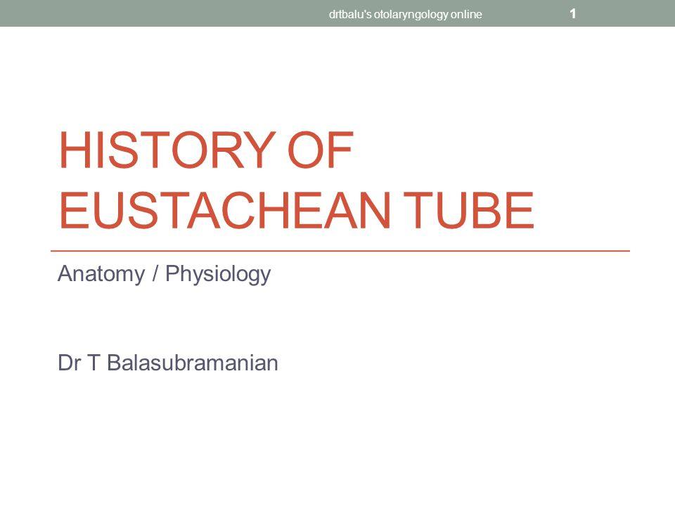 HISTORY OF EUSTACHEAN TUBE Anatomy / Physiology Dr T Balasubramanian drtbalu s otolaryngology online 1