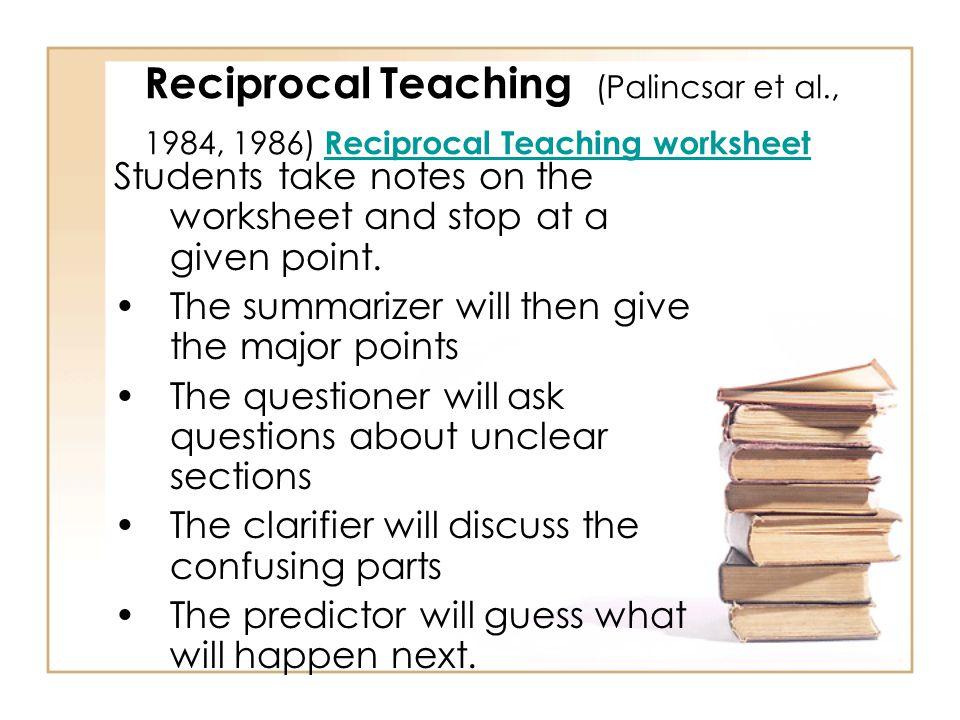 Reciprocal Teaching (Palincsar et al., 1984, 1986) Combines 4 comprehension strategies: 1.Summarizing 2.Questioning 3.Clarifying 4.Predicting Students