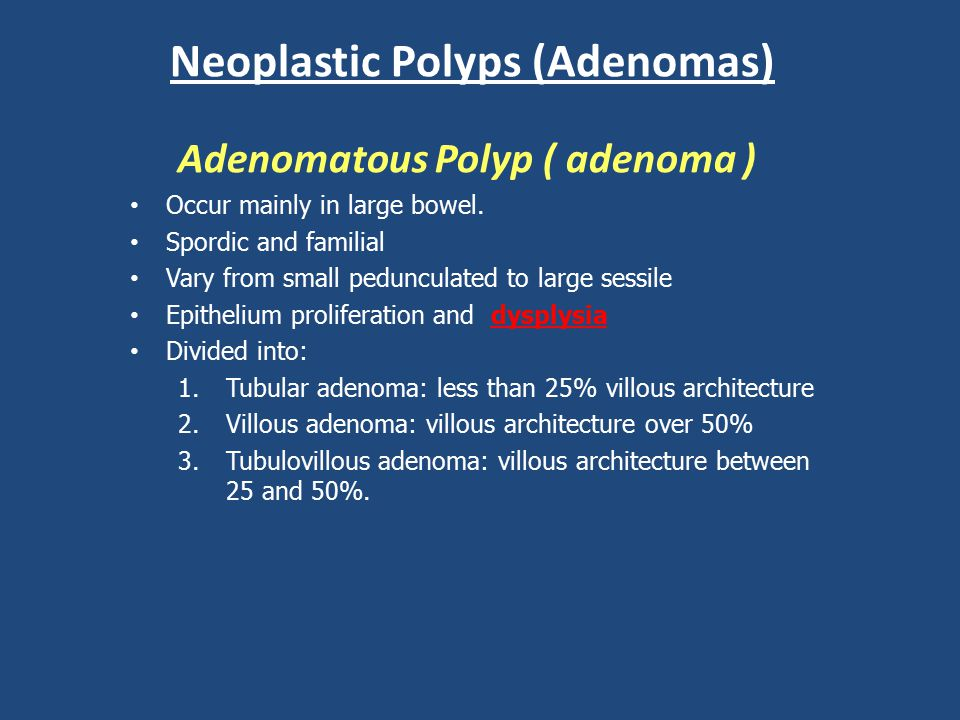 Neoplastic Polyps (Adenomas) Adenomatous Polyp ( adenoma ) Occur mainly in large bowel. Spordic and familial Vary from small pedunculated to large ses
