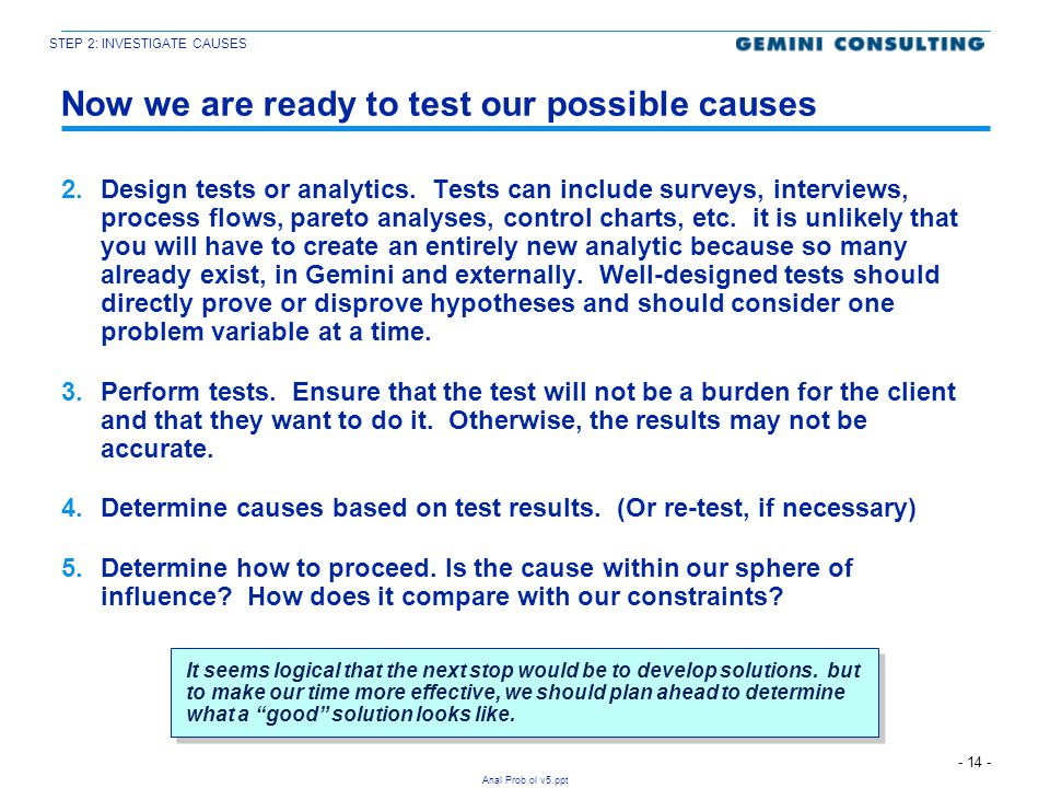 - 14 - Anal Prob ol v5.ppt Now we are ready to test our possible causes 2.Design tests or analytics. Tests can include surveys, interviews, process fl