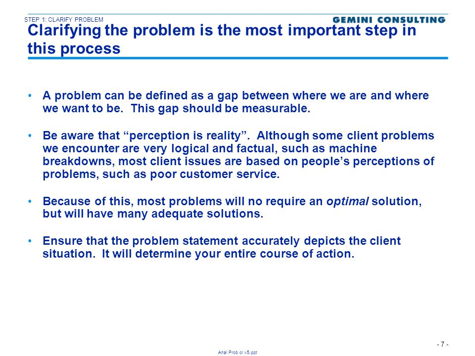 - 8 - Anal Prob ol v5.ppt These are the steps involved in clarifying the problem What We KnowWhat We Don't Know WhatCustomers are complaining about Are requests being lost, forgotten, or not lack of responsivenessanswered initially.