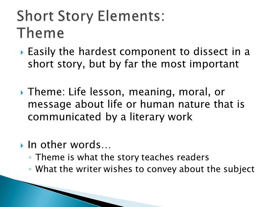  Easily the hardest component to dissect in a short story, but by far the most important  Theme: Life lesson, meaning, moral, or message about life or human nature that is communicated by a literary work  In other words… ◦ Theme is what the story teaches readers ◦ What the writer wishes to convey about the subject