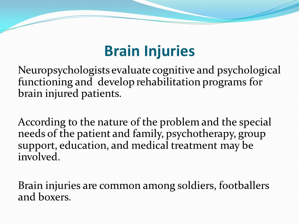 Brain Injuries Neuropsychologists evaluate cognitive and psychological functioning and develop rehabilitation programs for brain injured patients.
