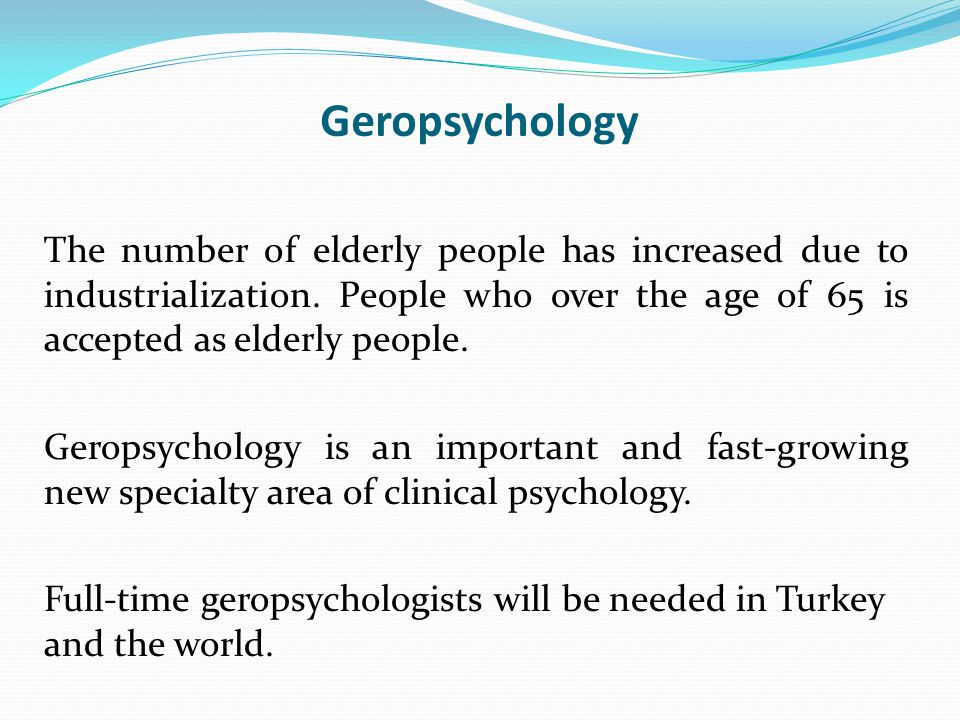 Geropsychology The number of elderly people has increased due to industrialization.