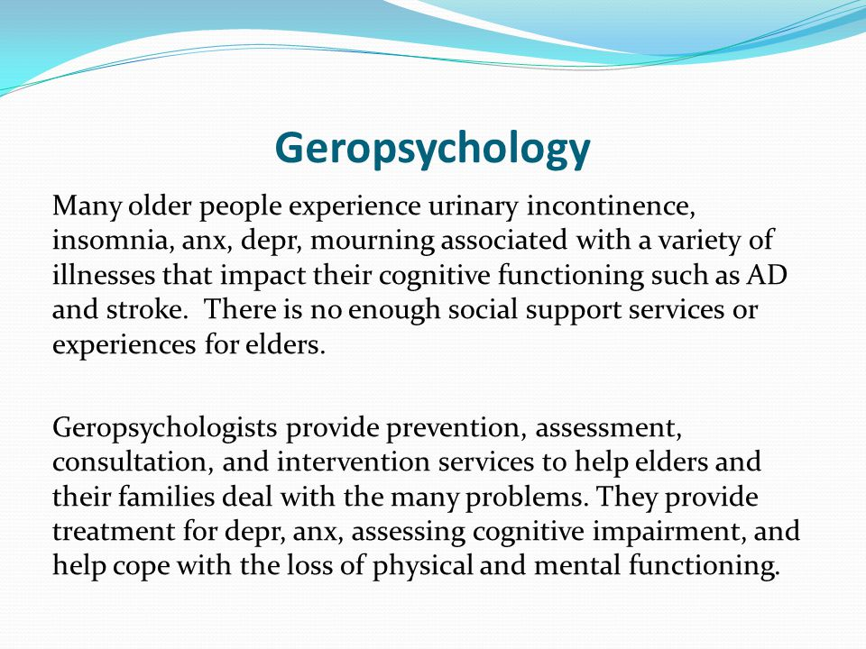 Geropsychology Many older people experience urinary incontinence, insomnia, anx, depr, mourning associated with a variety of illnesses that impact their cognitive functioning such as AD and stroke.