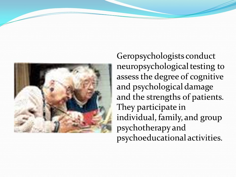 Geropsychologists conduct neuropsychological testing to assess the degree of cognitive and psychological damage and the strengths of patients.