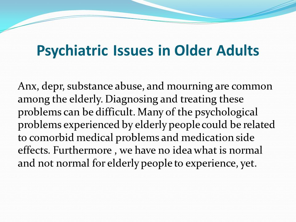 Psychiatric Issues in Older Adults Anx, depr, substance abuse, and mourning are common among the elderly.