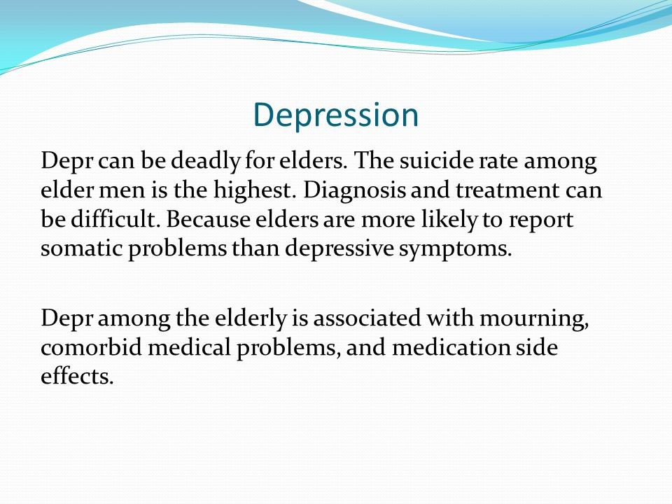Depression Depr can be deadly for elders. The suicide rate among elder men is the highest.