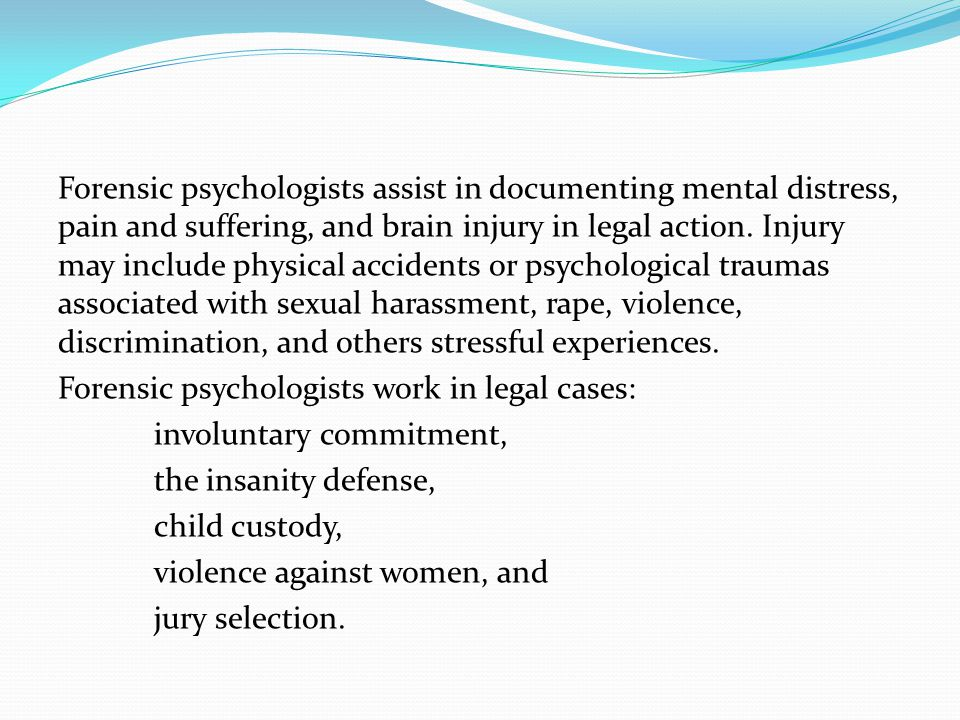 Forensic psychologists assist in documenting mental distress, pain and suffering, and brain injury in legal action.