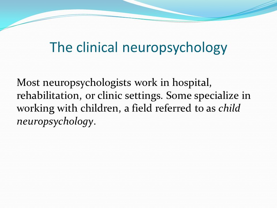The clinical neuropsychology Most neuropsychologists work in hospital, rehabilitation, or clinic settings.