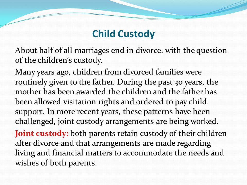 Child Custody About half of all marriages end in divorce, with the question of the children's custody.