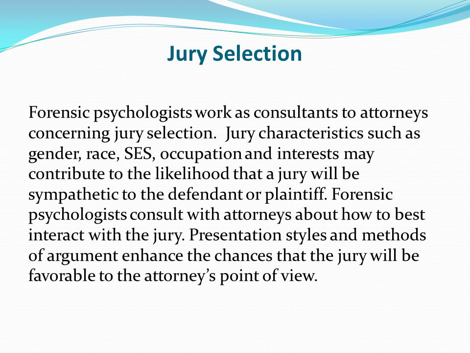Jury Selection Forensic psychologists work as consultants to attorneys concerning jury selection.