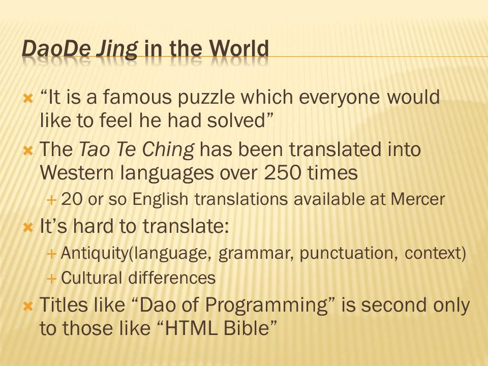  It is a famous puzzle which everyone would like to feel he had solved  The Tao Te Ching has been translated into Western languages over 250 times  20 or so English translations available at Mercer  It's hard to translate:  Antiquity(language, grammar, punctuation, context)  Cultural differences  Titles like Dao of Programming is second only to those like HTML Bible