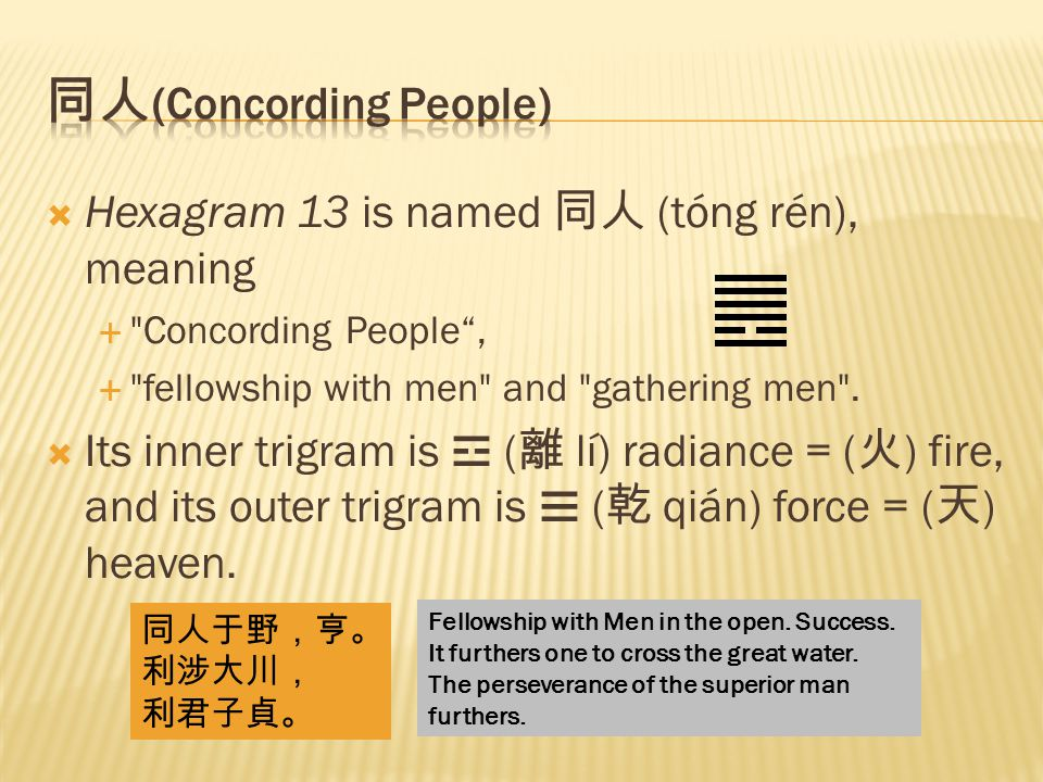  Hexagram 13 is named 同人 (tóng rén), meaning  Concording People ,  fellowship with men and gathering men .