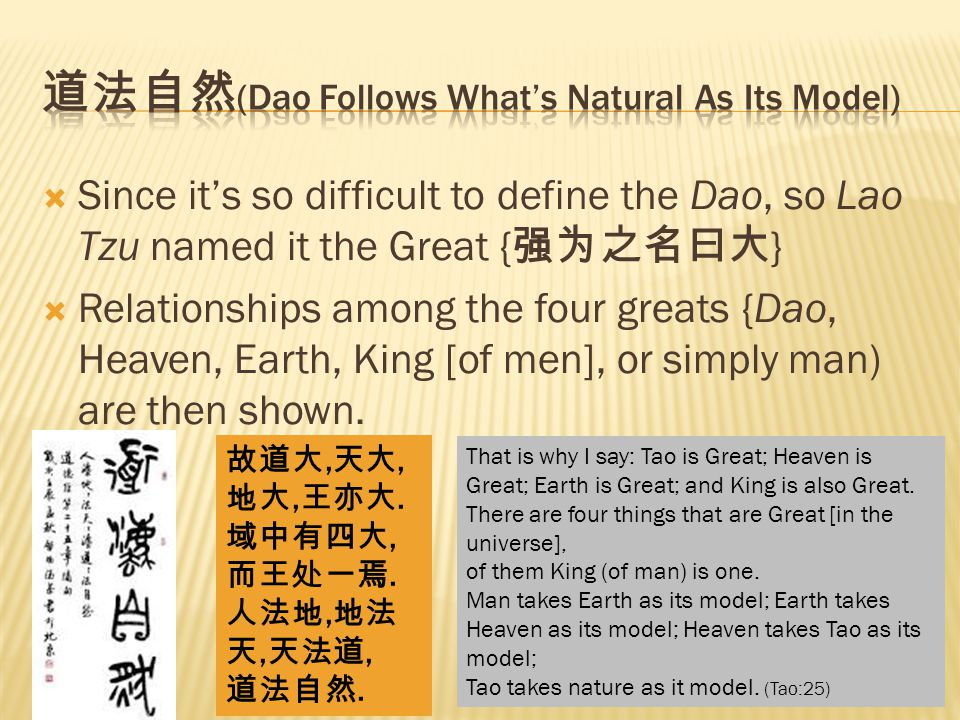  Since it's so difficult to define the Dao, so Lao Tzu named it the Great { 强为之名曰大 }  Relationships among the four greats {Dao, Heaven, Earth, King [of men], or simply man) are then shown.
