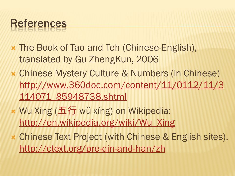 The Book of Tao and Teh (Chinese-English), translated by Gu ZhengKun, 2006  Chinese Mystery Culture & Numbers (in Chinese) http://www.360doc.com/content/11/0112/11/3 114071_85948738.shtml http://www.360doc.com/content/11/0112/11/3 114071_85948738.shtml  Wu Xing ( 五行 wŭ xíng) on Wikipedia: http://en.wikipedia.org/wiki/Wu_Xing 五行 http://en.wikipedia.org/wiki/Wu_Xing  Chinese Text Project (with Chinese & English sites), http://ctext.org/pre-qin-and-han/zh http://ctext.org/pre-qin-and-han/zh