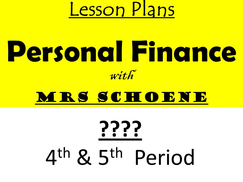 Lesson Plans Personal Finance with Mrs Schoene 4 th & 5 th Period