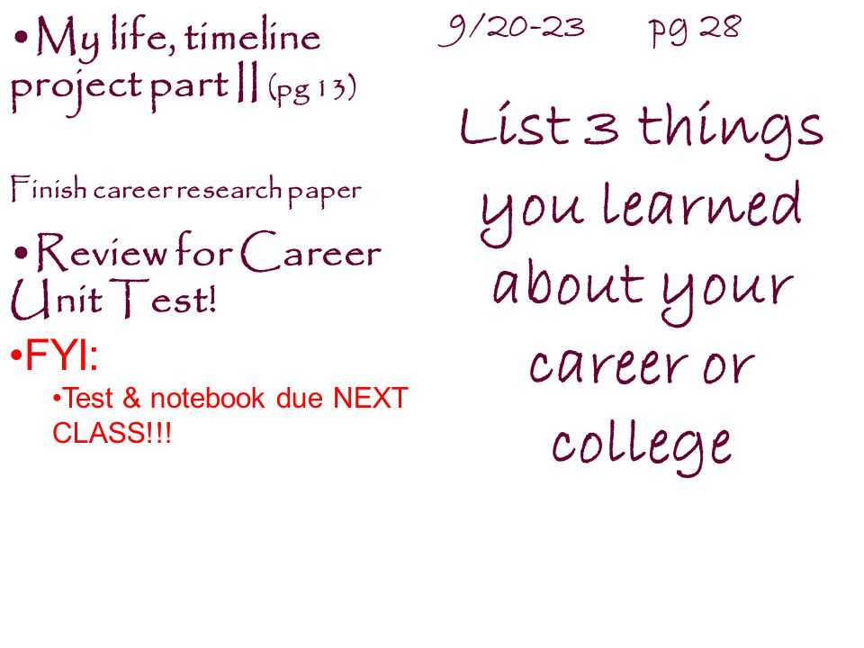 9/20-23 pg 28 List 3 things you learned about your career or college My life, timeline project part II (pg 13) Finish career research paper Review for Career Unit Test.
