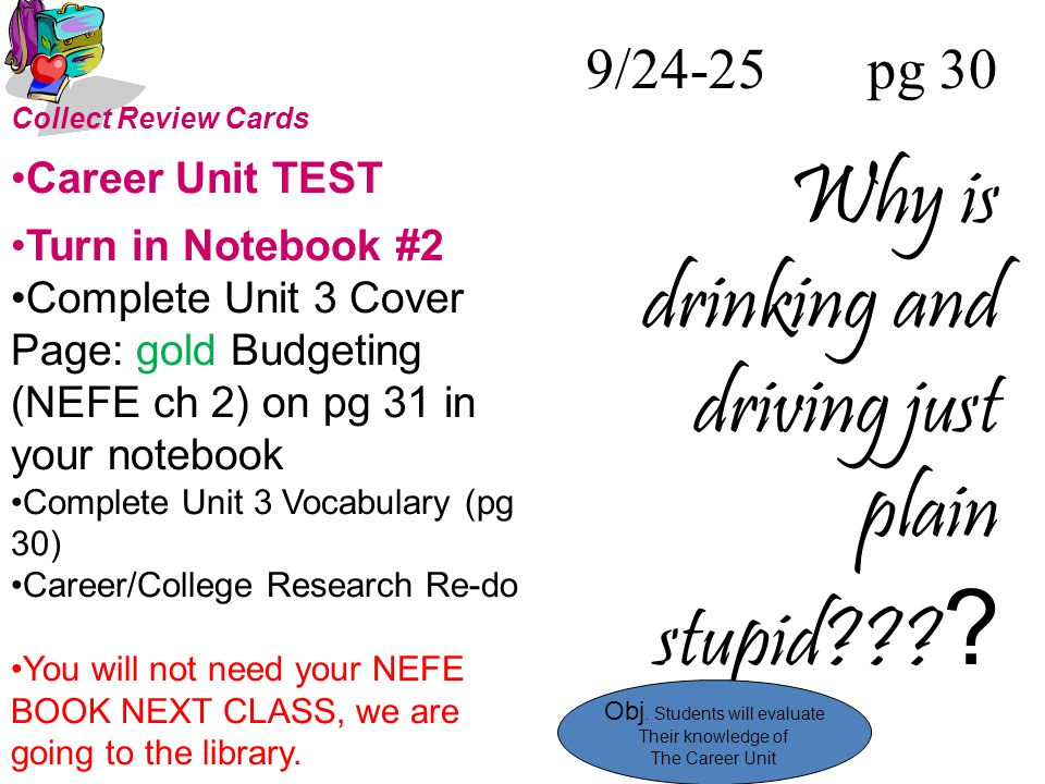 9/24-25 pg 30 Why is drinking and driving just plain stupid??? ? Collect Review Cards Career Unit TEST Turn in Notebook #2 Complete Unit 3 Cover Page:
