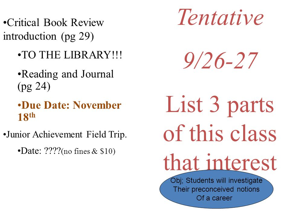 Tentative 9/26-27 List 3 parts of this class that interest you. Critical Book Review introduction (pg 29) TO THE LIBRARY!!! Reading and Journal (pg 24