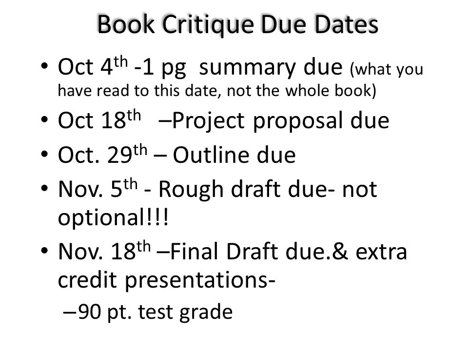 Book Critique Due Dates Oct 4 th -1 pg summary due (what you have read to this date, not the whole book) Oct 18 th –Project proposal due Oct. 29 th –