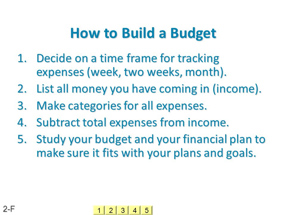 How to Build a Budget 1.D ecide on a time frame for tracking expenses (week, two weeks, month). 2.L ist all money you have coming in (income). 3.M ake